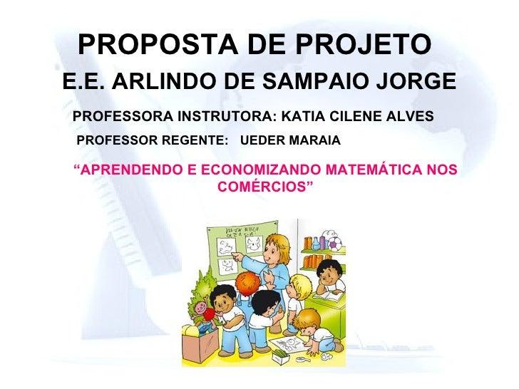 """PROPOSTA DE PROJETO   E.E. ARLINDO DE SAMPAIO JORGE PROFESSORA INSTRUTORA: KATIA CILENE ALVES """" APRENDENDO E ECONOMIZANDO ..."""