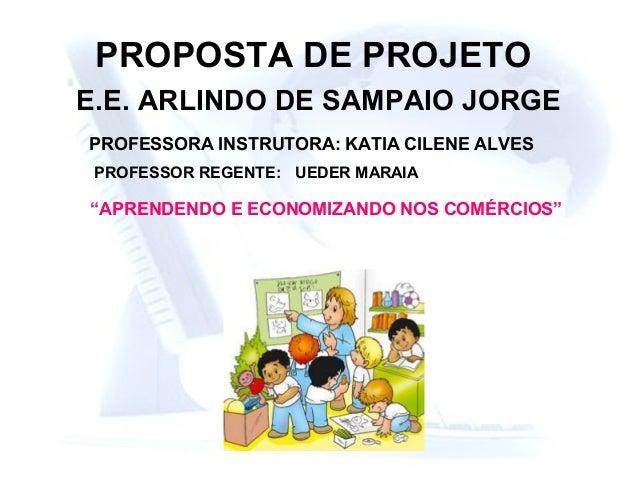 """PROPOSTA DE PROJETO E.E. ARLINDO DE SAMPAIO JORGE PROFESSORA INSTRUTORA: KATIA CILENE ALVES """"APRENDENDO E ECONOMIZANDO NOS..."""