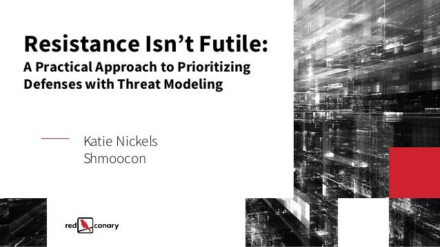 Resistance Isn't Futile: A Practical Approach to Prioritizing Defenses with Threat Modeling Katie Nickels Shmoocon