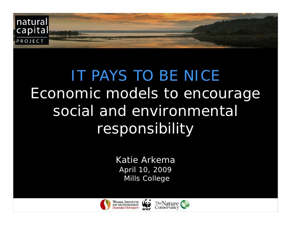 IT PAYS TO BE NICE Economic models to encourage    social and environmental           responsibility            Katie Arke...