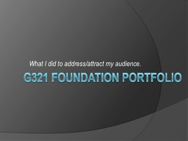 G321 FOUNDATION PORTFOLIO<br />What I did to address/attract my audience.<br />
