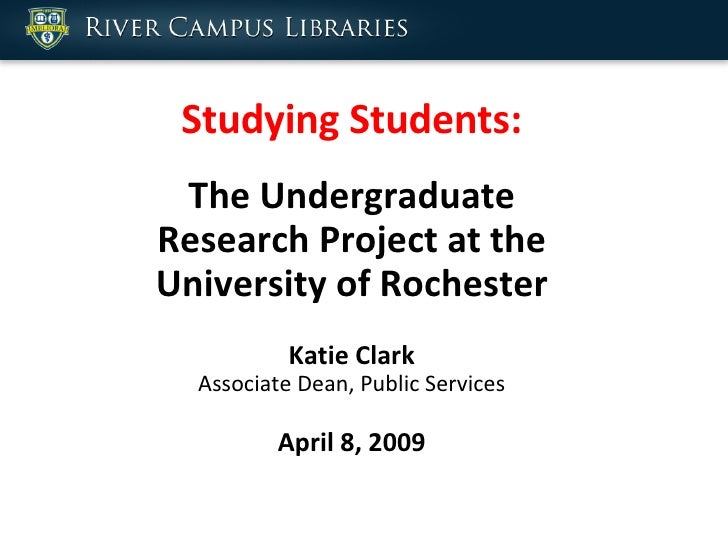 Studying Students: The Undergraduate Research Project at the University of Rochester Katie Clark Associate Dean, Public Se...