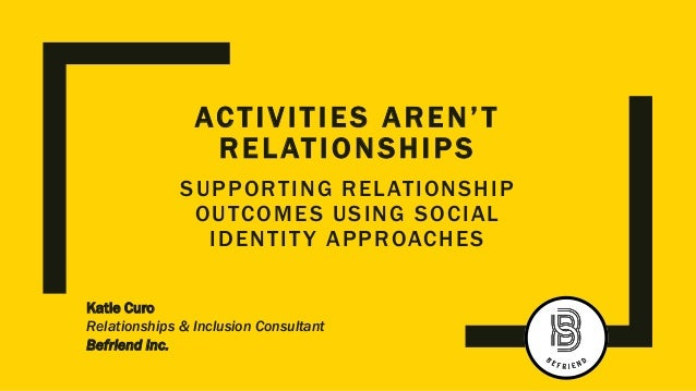 AC TIVITIES A R E N' T R E L ATIO N SHIP S Katie Curo Relationships & Inclusion Consultant Befriend Inc. SUPPORTING RELATI...
