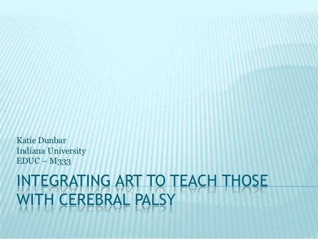 Katie DunbarIndiana UniversityEDUC – M333INTEGRATING ART TO TEACH THOSEWITH CEREBRAL PALSY