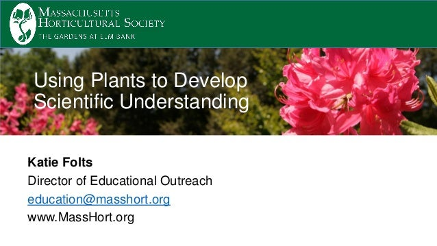 Katie Folts Director of Educational Outreach education@masshort.org www.MassHort.org Using Plants to Develop Scientific Un...