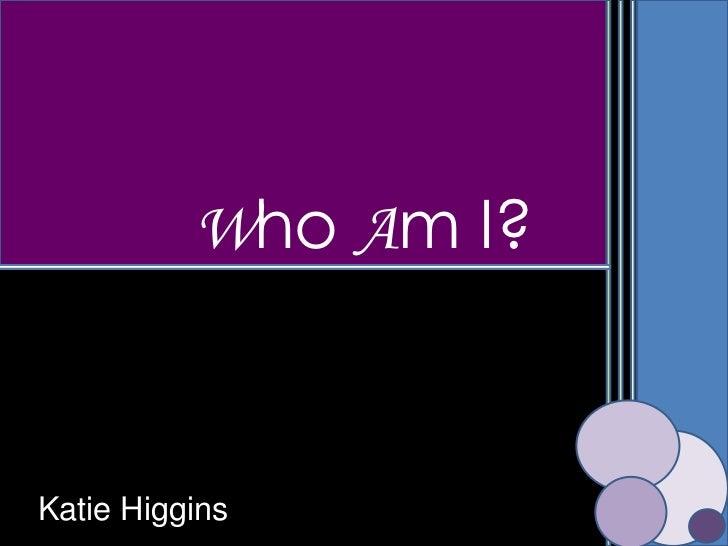 Who Am I?Katie Higgins