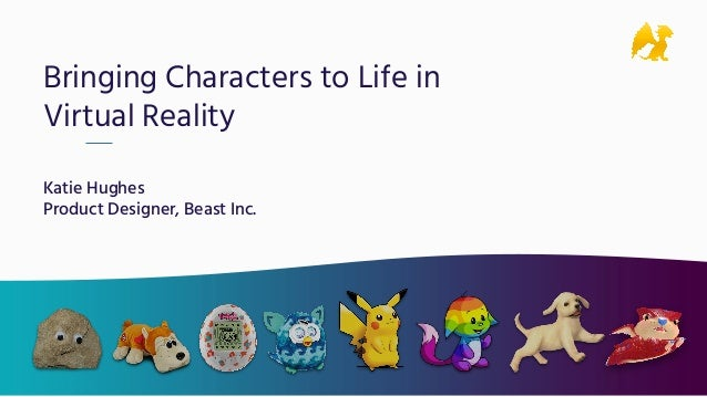 Bringing Characters to Life in Virtual Reality Katie Hughes Product Designer, Beast Inc.