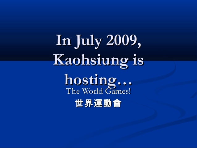 In July 2009,In July 2009, Kaohsiung isKaohsiung is hosting…hosting… The World Games!The World Games! 世界運動會世界運動會