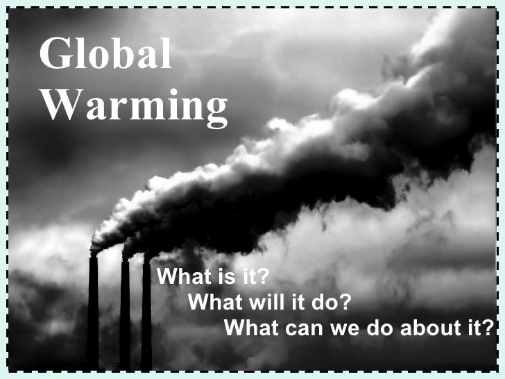 What is it? What will it do? What can we do about it? Global Warming