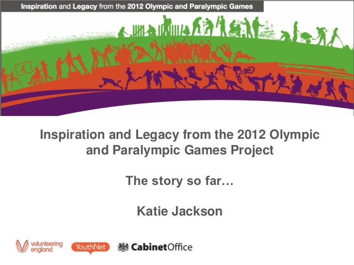 Inspiration and Legacy from the 2012 Olympic        and Paralympic Games Project             The story so far…            ...