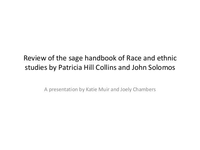 Review of the sage handbook of Race and ethnic studies by Patricia Hill Collins and John Solomos A presentation by Katie M...