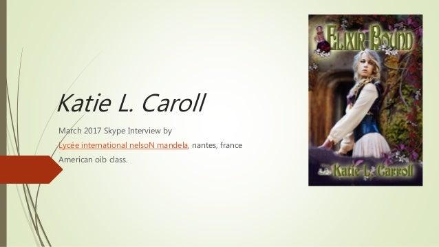 Katie L. Caroll March 2017 Skype Interview by Lycée international nelsoN mandela, nantes, france American oib class.