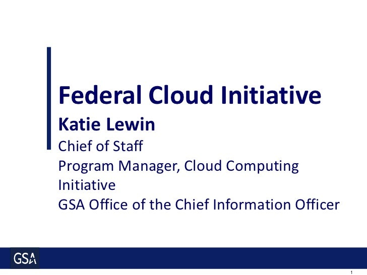 Federal Cloud Initiative Katie Lewin Chief of Staff Program Manager, Cloud Computing Initiative GSA Office of the Chief In...