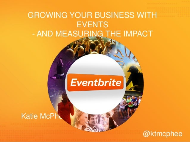 GROWING YOUR BUSINESS WITH EVENTS - AND MEASURING THE IMPACT  Katie McPhee @ktmcphee