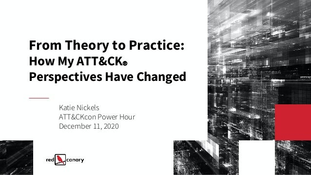 From Theory to Practice: How My ATT&CKⓇ Perspectives Have Changed Katie Nickels ATT&CKcon Power Hour December 11, 2020