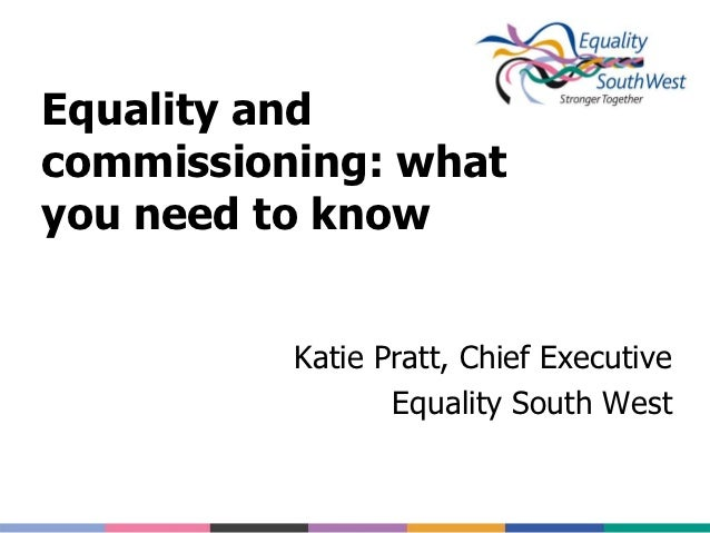 Equality andcommissioning: whatyou need to know          Katie Pratt, Chief Executive                 Equality South West