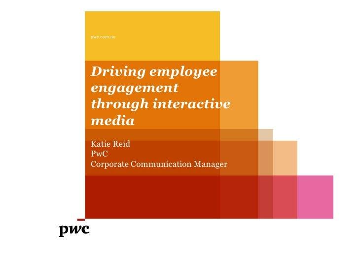 pwc.com.auDriving employeeengagementthrough interactivemediaKatie ReidPwCCorporate Communication Manager