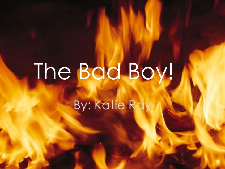 The Bad Boy!   By: Katie Ray