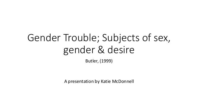 Gender Trouble; Subjects of sex, gender & desire Butler, (1999) A presentation by Katie McDonnell