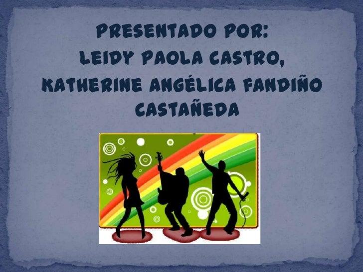 Presentado por:<br />Leidy Paola castro,<br />Katherine angélica fandiño Castañeda<br />