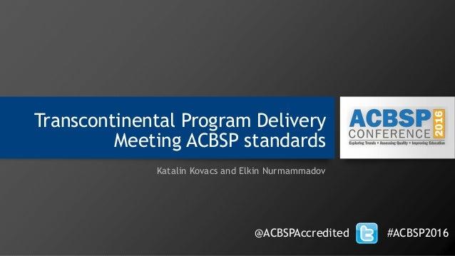 Transcontinental Program Delivery Meeting ACBSP standards Katalin Kovacs and Elkin Nurmammadov @ACBSPAccredited #ACBSP2016