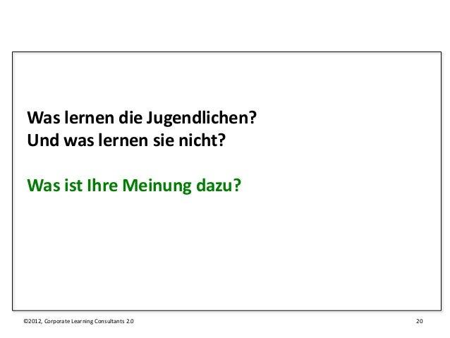 Was lernen die Jugendlichen? Und was lernen sie nicht? Was ist Ihre Meinung dazu?©2012, Corporate Learning Consultants 2.0...