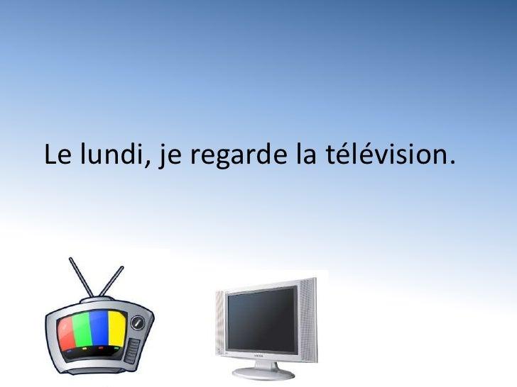 Le lundi, je regarde la télévision.<br />