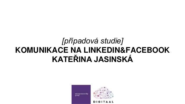 [případová studie] KOMUNIKACE NA LINKEDIN&FACEBOOK KATEŘINA JASINSKÁ