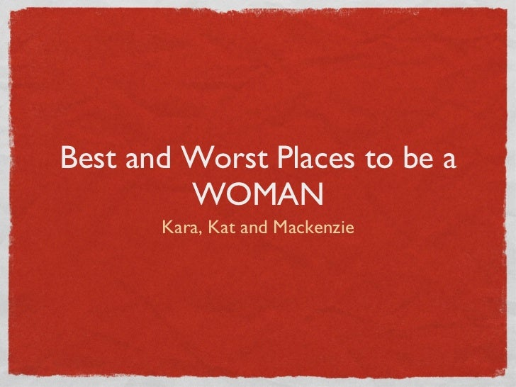 Best and Worst Places to be a WOMAN <ul><li>Kara, Kat and Mackenzie </li></ul>
