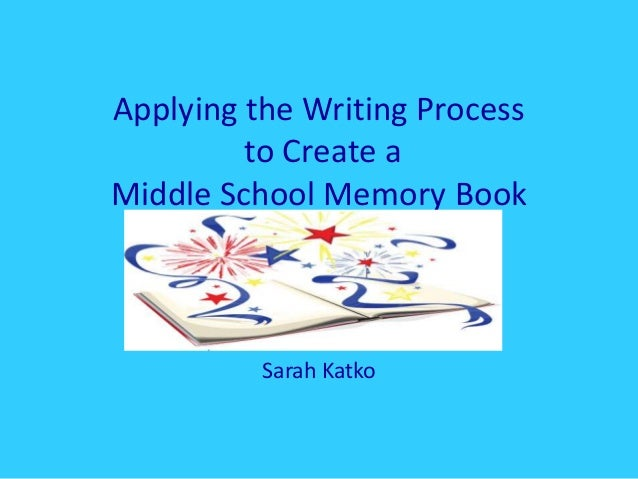 Applying the Writing Process to Create a Middle School Memory Book Sarah Katko