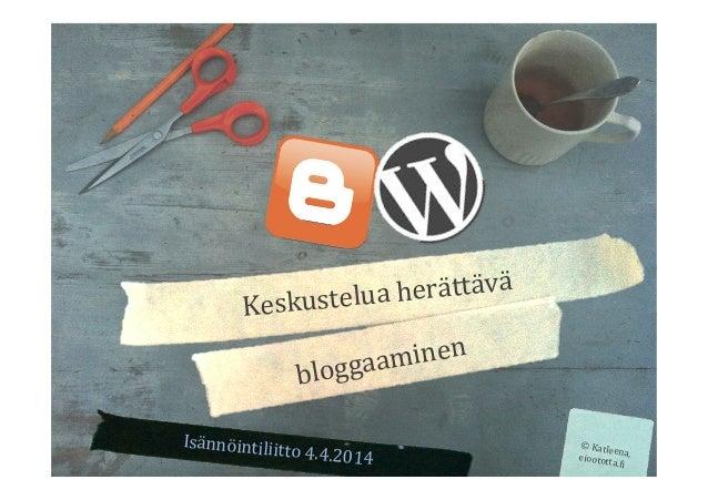 Isännöintiliitto  4.4.2014   ©  Katleena,  eioototta.5i   Keskustelua  herättävä   bloggaaminen