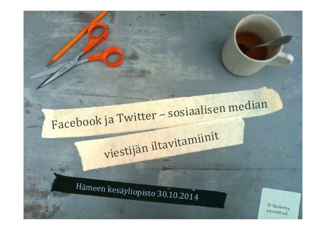 Hämeen  kesäyliopisto  30.10.2014  Facebook  ja  Twitter  –  sosiaalisen  median  viestijän  iltavitamiinit  ©  Katleena, ...