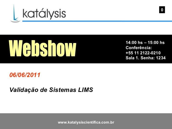 14:00 hs – 15:00 hs Conferência: +55 11 2122-0210 Sala 1. Senha: 1234  0 Webshow 06/06/2011 Validação de Sistemas LIMS