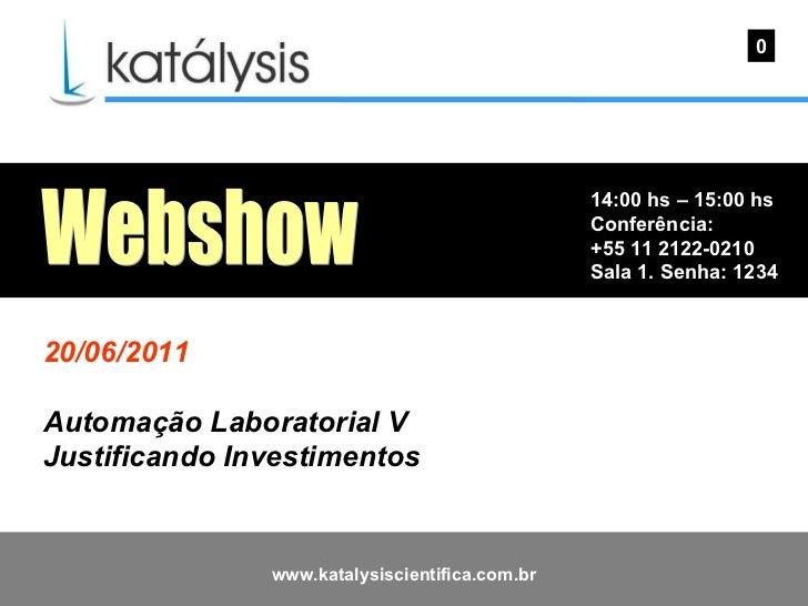 14:00 hs – 15:00 hs Conferência: +55 11 2122-0210 Sala 1. Senha: 1234  0 Webshow 20/06/2011 Automação Laboratorial V Justi...