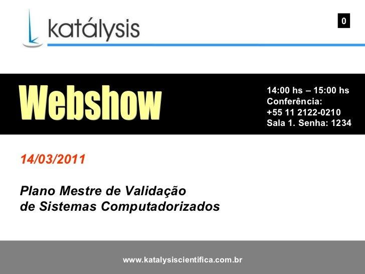 14:00 hs – 15:00 hs Conferência: +55 11 2122-0210 Sala 1. Senha: 1234  0 Webshow 14/03/2011 Plano Mestre de Validação  de ...
