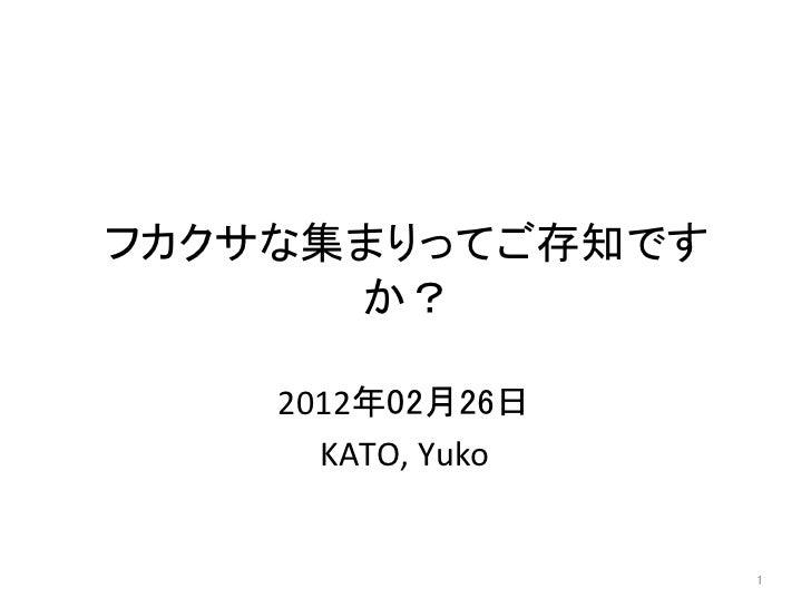フカクサな集まりってご存知です      か?    2012年02月26日       KATO, Yuko                        1