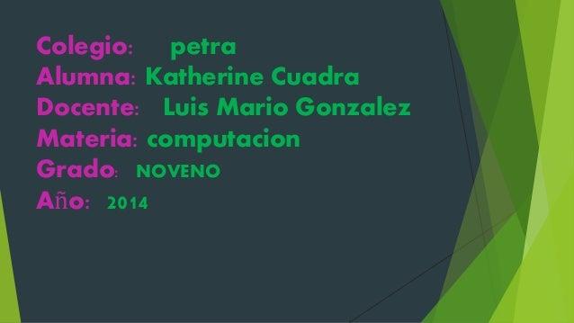 Colegio: petra Alumna: Katherine Cuadra Docente: Luis Mario Gonzalez Materia: computacion Grado: NOVENO Año: 2014