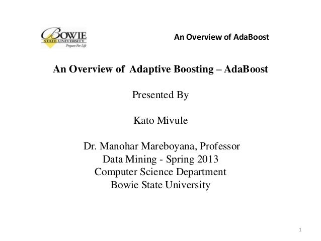 An Overview of Adaptive Boosting – AdaBoost Presented By Kato Mivule Dr. Manohar Mareboyana, Professor Data Mining - Sprin...