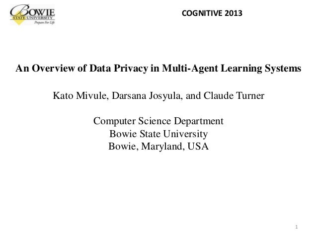 An Overview of Data Privacy in Multi-Agent Learning Systems Kato Mivule, Darsana Josyula, and Claude Turner Computer Scien...