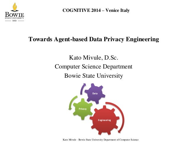 COGNITIVE 2014 – Venice Italy Towards Agent-based Data Privacy Engineering Kato Mivule, D.Sc. Computer Science Department ...