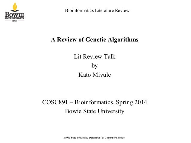 Bioinformatics Literature Review A Review of Genetic Algorithms Lit Review Talk by Kato Mivule COSC891 – Bioinformatics, S...