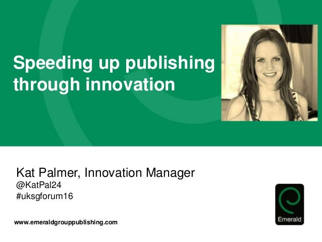 www.emeraldgrouppublishing.com Speeding up publishing through innovation Kat Palmer, Innovation Manager @KatPal24 #uksgfor...
