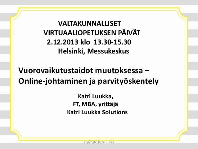 VALTAKUNNALLISET VIRTUAALIOPETUKSEN PÄIVÄT 2.12.2013 klo 13.30-15.30 Helsinki, Messukeskus  Vuorovaikutustaidot muutoksess...