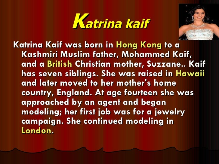 K atrina kaif <ul><li>Katrina Kaif was born in  Hong Kong  to a Kashmiri Muslim father, Mohammed Kaif, and a  British  Chr...