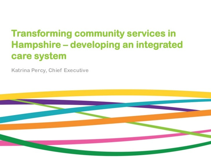 Transforming community services inHampshire – developing an integratedcare systemKatrina Percy, Chief Executive