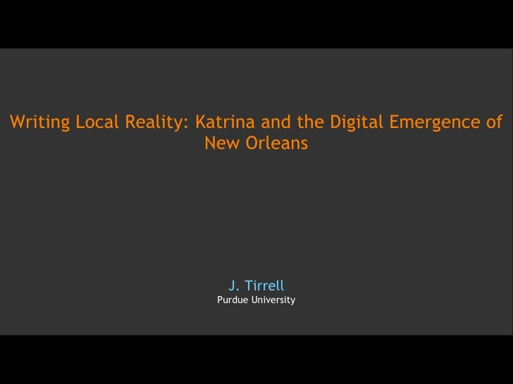 Writing Local Reality: Katrina and the Digital Emergence of New Orleans J. Tirrell Purdue University