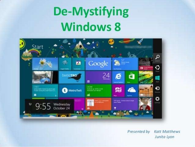 De-Mystifying Windows 8 Presented by Katt Matthews Junita Lyon