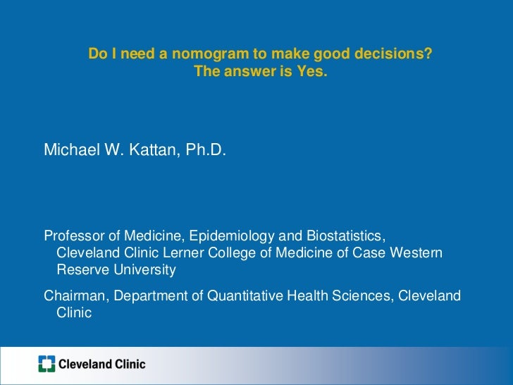 Do I need a nomogram to make good decisions?The answer is Yes.<br />Michael W. Kattan, Ph.D.<br />Professor of Medicine, E...