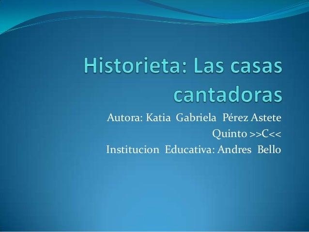 Autora: Katia Gabriela Pérez AsteteQuinto >>C<<Institucion Educativa: Andres Bello