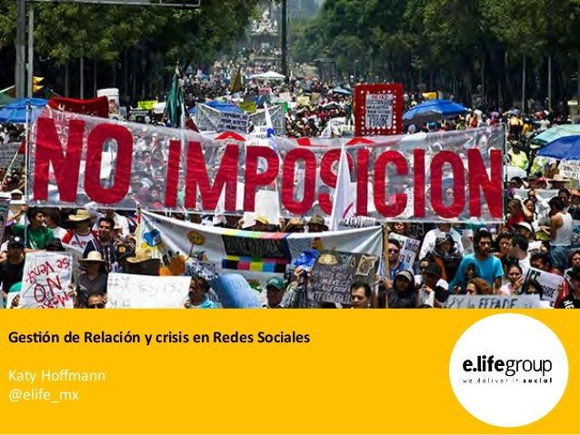Ges$ón  de  Relación  y  crisis  en  Redes  Sociales      Katy  Hoffmann   @elife_mx